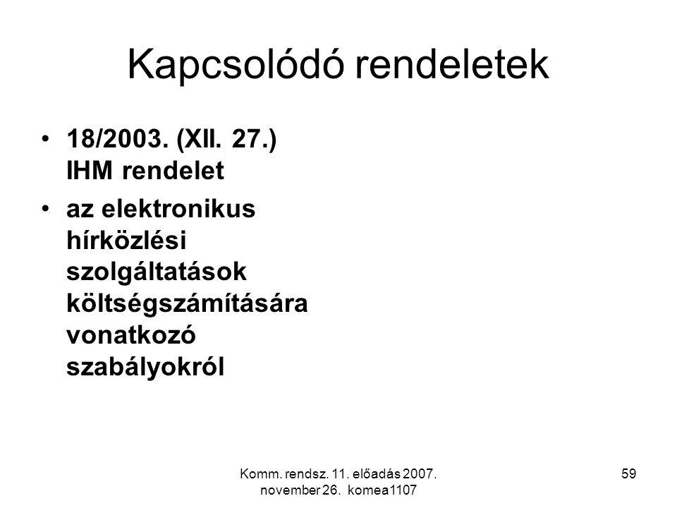 Komm. rendsz. 11. előadás 2007. november 26. komea1107 59 Kapcsolódó rendeletek 18/2003. (XII. 27.) IHM rendelet az elektronikus hírközlési szolgáltat