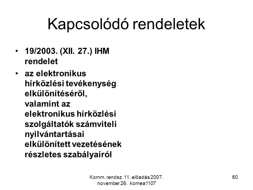 Komm. rendsz. 11. előadás 2007. november 26. komea1107 60 Kapcsolódó rendeletek 19/2003. (XII. 27.) IHM rendelet az elektronikus hírközlési tevékenysé