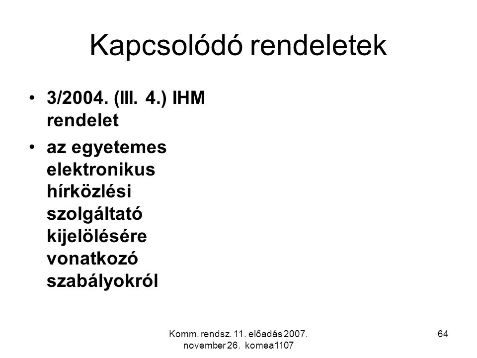 Komm. rendsz. 11. előadás 2007. november 26. komea1107 64 Kapcsolódó rendeletek 3/2004. (III. 4.) IHM rendelet az egyetemes elektronikus hírközlési sz