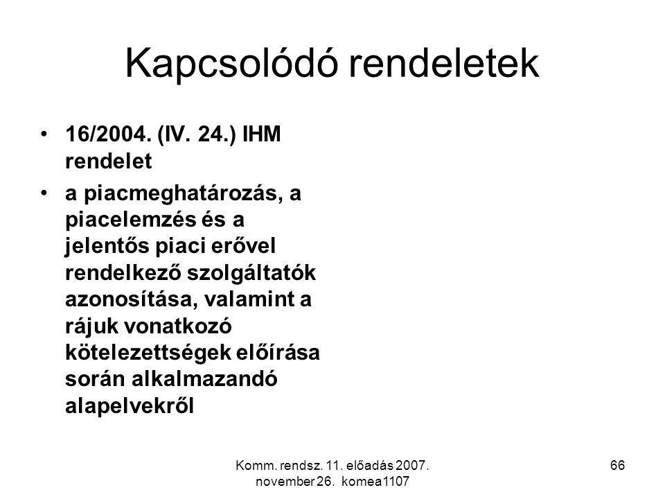 Komm. rendsz. 11. előadás 2007. november 26. komea1107 66 Kapcsolódó rendeletek 16/2004. (IV. 24.) IHM rendelet a piacmeghatározás, a piacelemzés és a