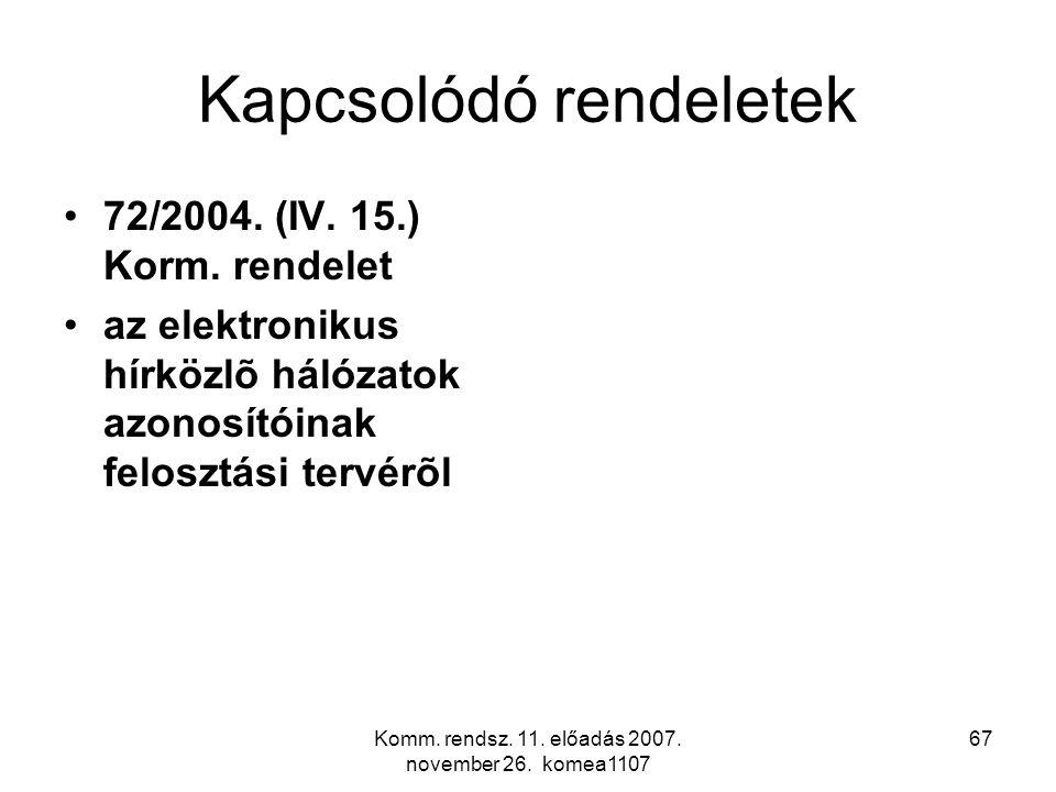 Komm. rendsz. 11. előadás 2007. november 26. komea1107 67 Kapcsolódó rendeletek 72/2004. (IV. 15.) Korm. rendelet az elektronikus hírközlõ hálózatok a