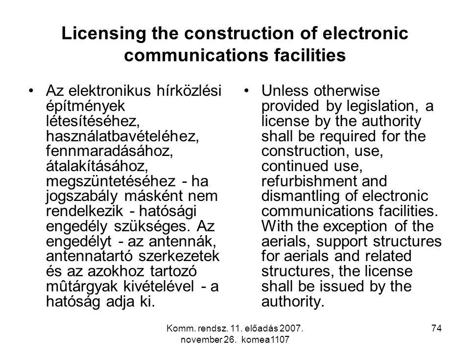 Komm. rendsz. 11. előadás 2007. november 26. komea1107 74 Licensing the construction of electronic communications facilities Az elektronikus hírközlés