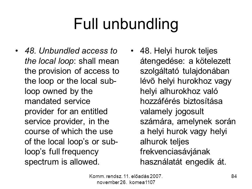 Komm. rendsz. 11. előadás 2007. november 26. komea1107 84 Full unbundling 48. Unbundled access to the local loop: shall mean the provision of access t