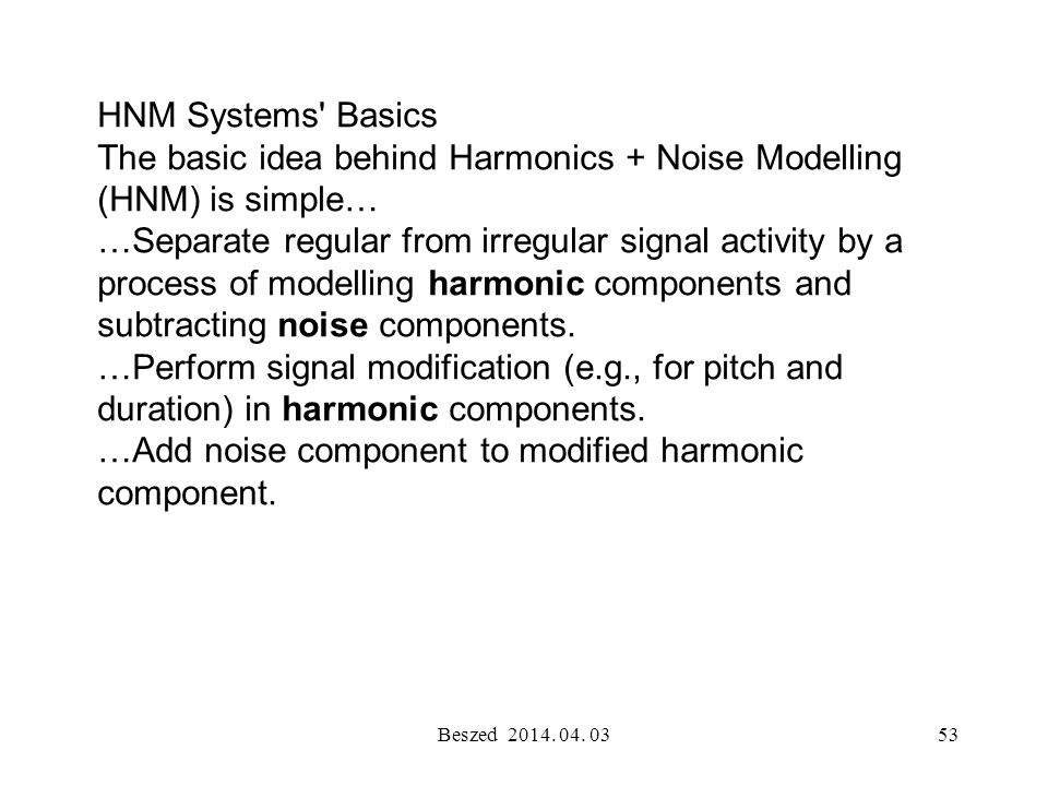 Beszed 2014. 04. 0352 Harmonics and Noise Modelling (HNM) is a sinusoidal modelling technique for sound signal generation that has seen increasing use