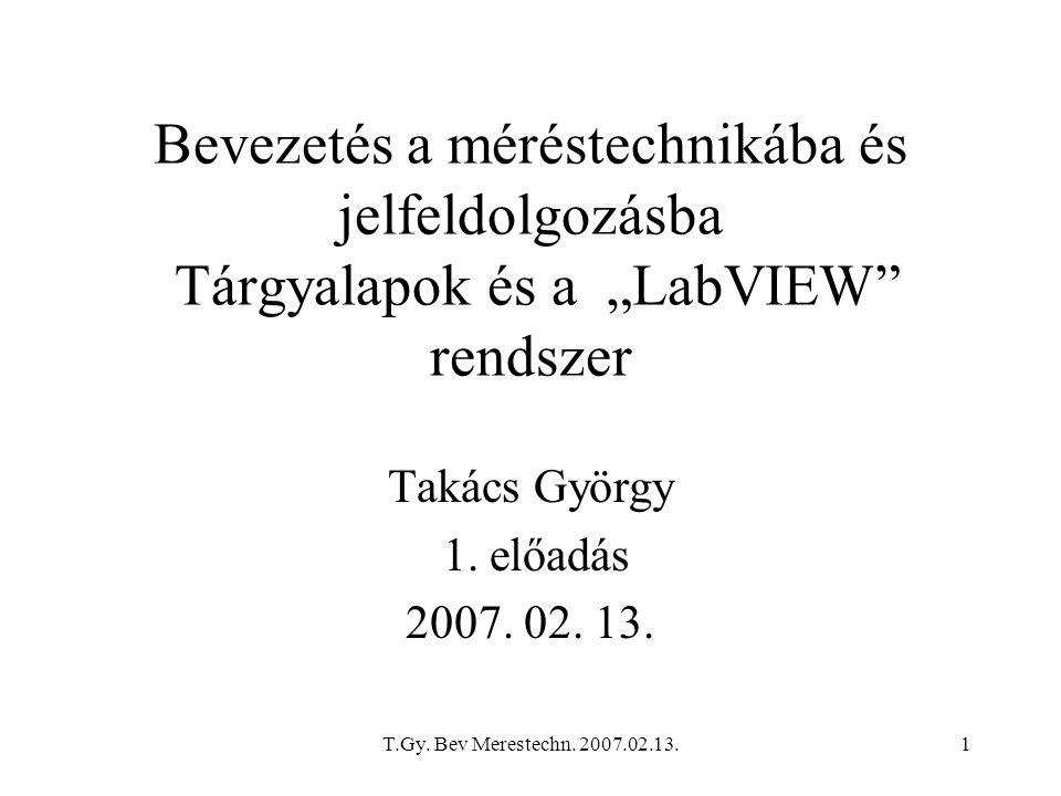 """T.Gy. Bev Merestechn. 2007.02.13.1 Bevezetés a méréstechnikába és jelfeldolgozásba Tárgyalapok és a """"LabVIEW"""" rendszer Takács György 1. előadás 2007."""