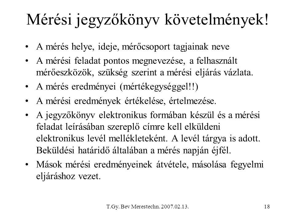 T.Gy. Bev Merestechn. 2007.02.13.18 Mérési jegyzőkönyv követelmények! A mérés helye, ideje, mérőcsoport tagjainak neve A mérési feladat pontos megneve