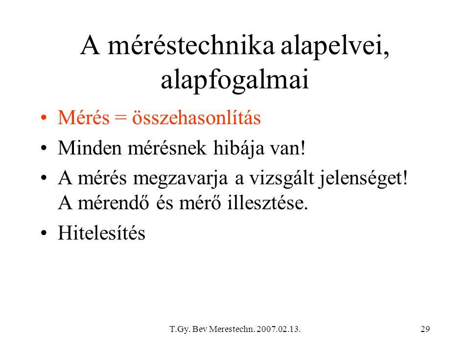 T.Gy. Bev Merestechn. 2007.02.13.29 A méréstechnika alapelvei, alapfogalmai Mérés = összehasonlítás Minden mérésnek hibája van! A mérés megzavarja a v