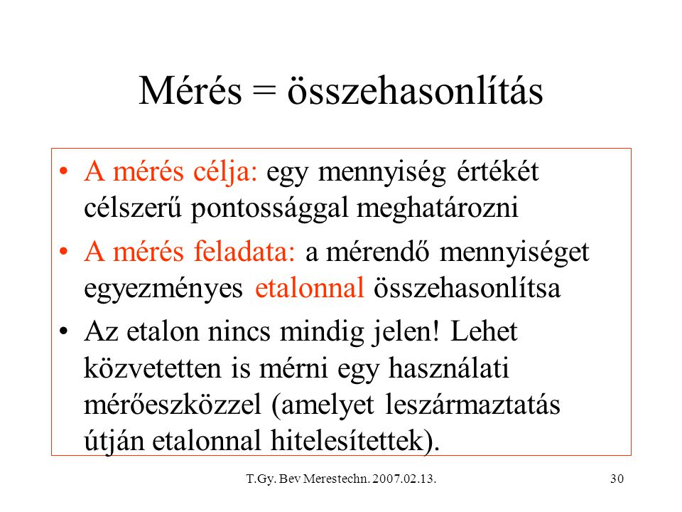 T.Gy. Bev Merestechn. 2007.02.13.30 Mérés = összehasonlítás A mérés célja: egy mennyiség értékét célszerű pontossággal meghatározni A mérés feladata: