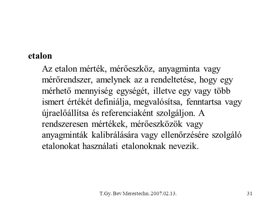 T.Gy. Bev Merestechn. 2007.02.13.31 etalon Az etalon mérték, mérőeszköz, anyagminta vagy mérőrendszer, amelynek az a rendeltetése, hogy egy mérhető me