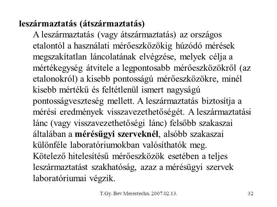 T.Gy. Bev Merestechn. 2007.02.13.32 leszármaztatás (átszármaztatás) A leszármaztatás (vagy átszármaztatás) az országos etalontól a használati mérőeszk