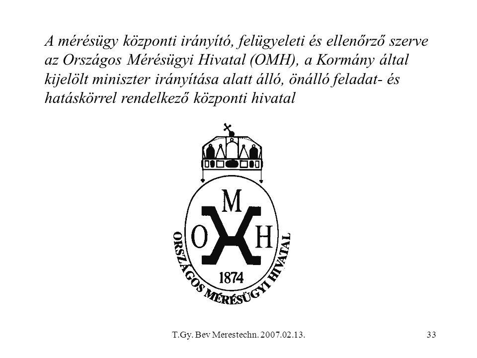 T.Gy. Bev Merestechn. 2007.02.13.33 A mérésügy központi irányító, felügyeleti és ellenőrző szerve az Országos Mérésügyi Hivatal (OMH), a Kormány által