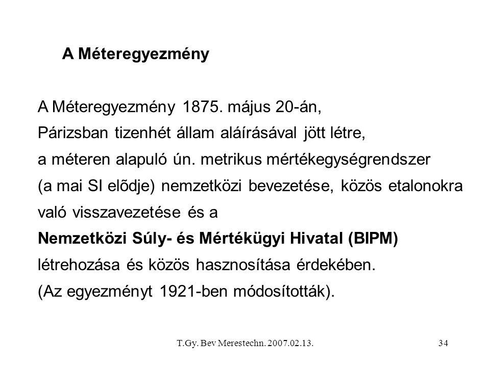 T.Gy. Bev Merestechn. 2007.02.13.34 A Méteregyezmény A Méteregyezmény 1875. május 20-án, Párizsban tizenhét állam aláírásával jött létre, a méteren al