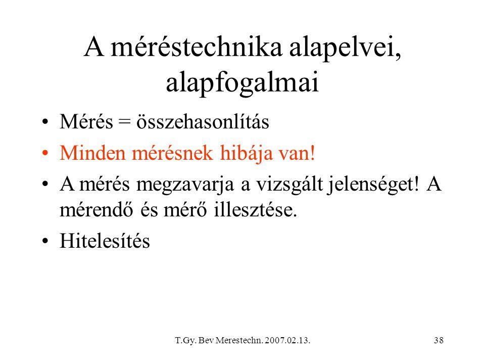 T.Gy. Bev Merestechn. 2007.02.13.38 A méréstechnika alapelvei, alapfogalmai Mérés = összehasonlítás Minden mérésnek hibája van! A mérés megzavarja a v