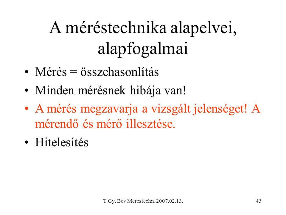 T.Gy. Bev Merestechn. 2007.02.13.43 A méréstechnika alapelvei, alapfogalmai Mérés = összehasonlítás Minden mérésnek hibája van! A mérés megzavarja a v