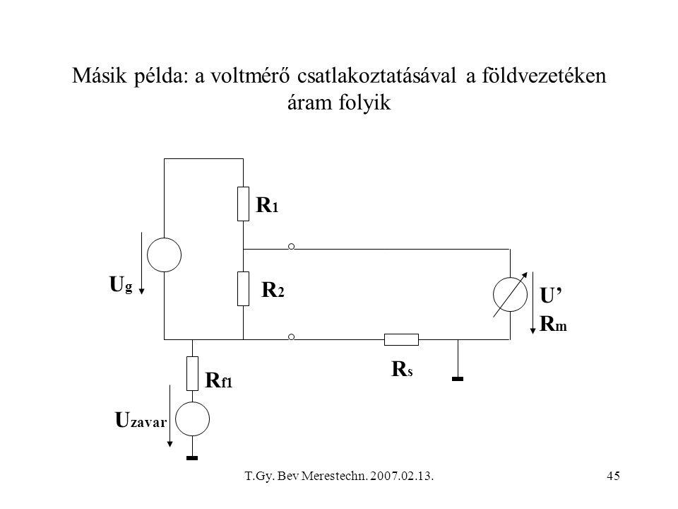 T.Gy. Bev Merestechn. 2007.02.13.45 Másik példa: a voltmérő csatlakoztatásával a földvezetéken áram folyik UgUg R1R1 R f1 U' RmRm U zavar R2R2 RsRs
