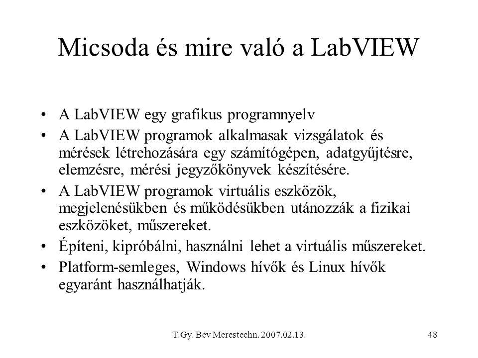 T.Gy. Bev Merestechn. 2007.02.13.48 Micsoda és mire való a LabVIEW A LabVIEW egy grafikus programnyelv A LabVIEW programok alkalmasak vizsgálatok és m