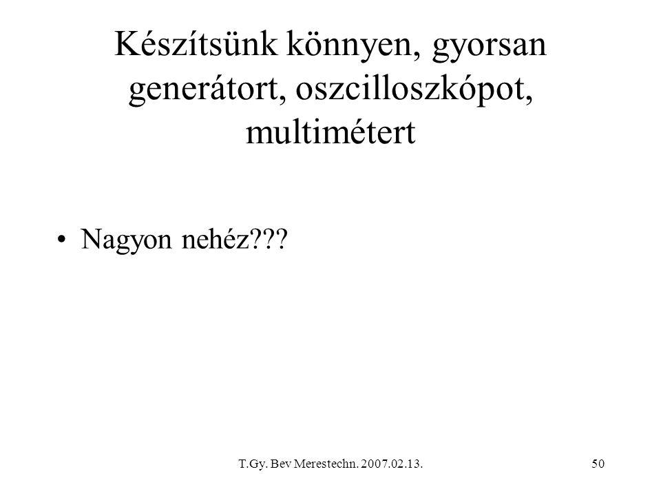 T.Gy. Bev Merestechn. 2007.02.13.50 Készítsünk könnyen, gyorsan generátort, oszcilloszkópot, multimétert Nagyon nehéz???
