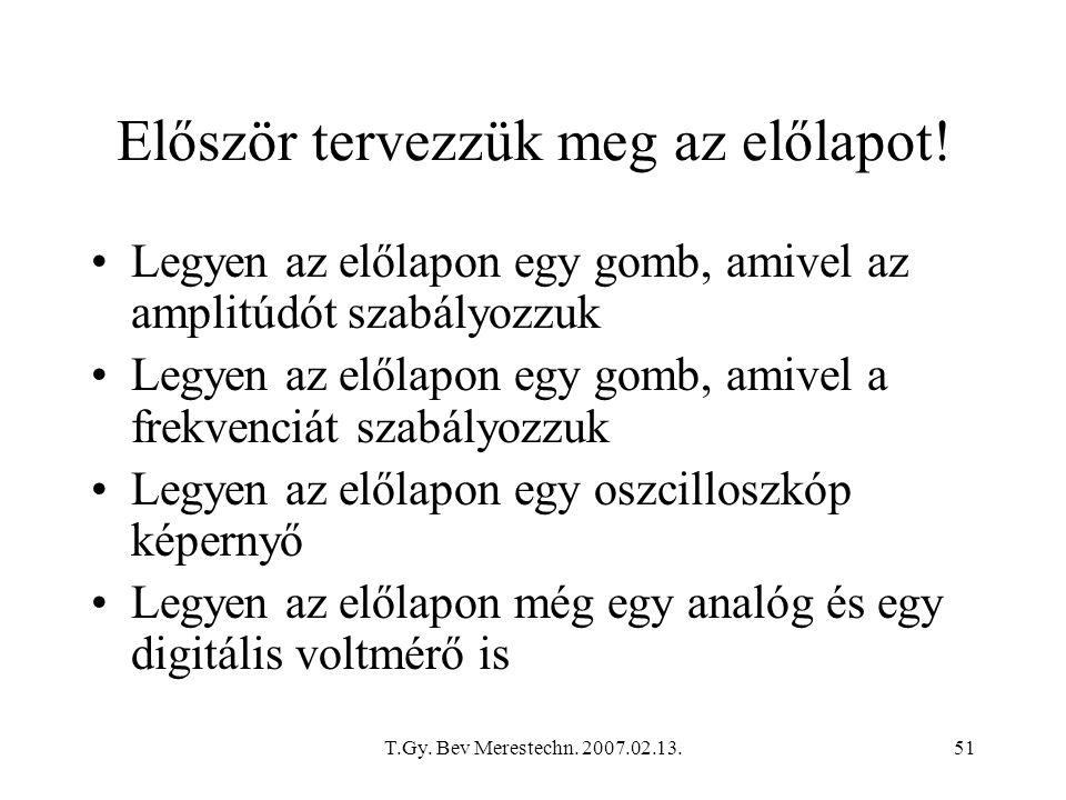T.Gy. Bev Merestechn. 2007.02.13.51 Először tervezzük meg az előlapot! Legyen az előlapon egy gomb, amivel az amplitúdót szabályozzuk Legyen az előlap