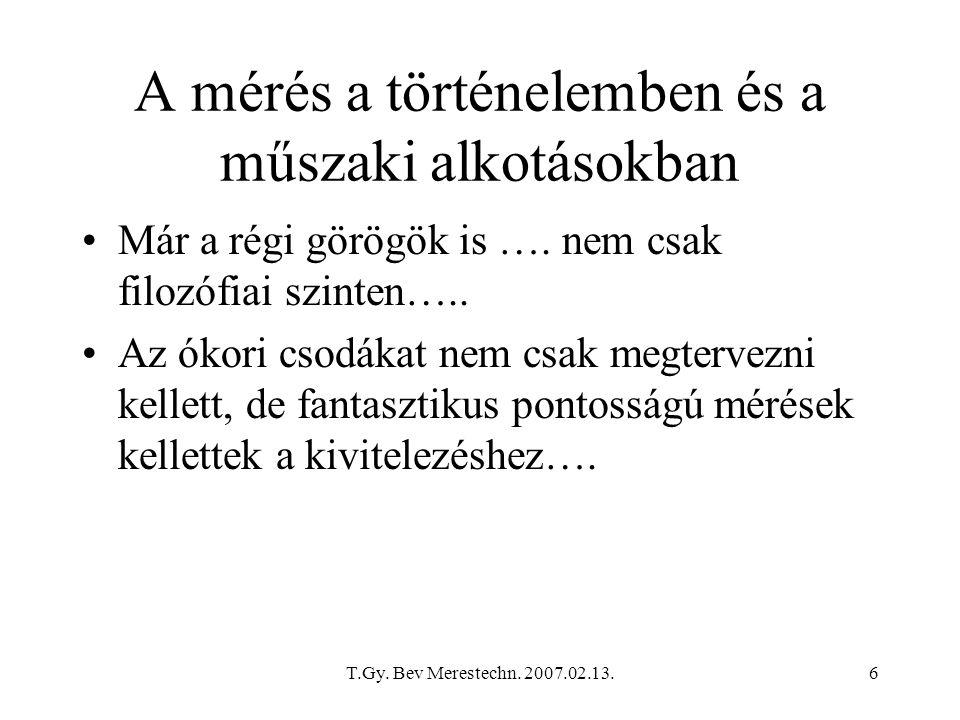 T.Gy. Bev Merestechn. 2007.02.13.6 A mérés a történelemben és a műszaki alkotásokban Már a régi görögök is …. nem csak filozófiai szinten….. Az ókori