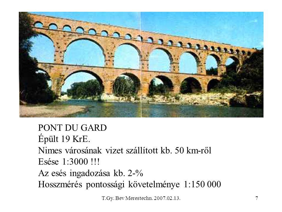 T.Gy. Bev Merestechn. 2007.02.13.7 PONT DU GARD Épült 19 KrE. Nimes városának vizet szállított kb. 50 km-ről Esése 1:3000 !!! Az esés ingadozása kb. 2
