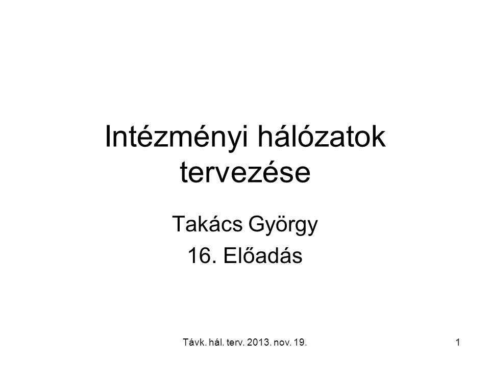 Távk. hál. terv. 2013. nov. 19.1 Intézményi hálózatok tervezése Takács György 16. Előadás