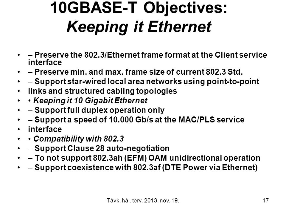 Távk. hál. terv. 2013. nov. 19.17 10GBASE-T Objectives: Keeping it Ethernet – Preserve the 802.3/Ethernet frame format at the Client service interface