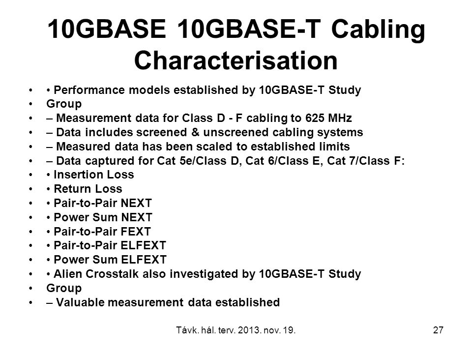Távk. hál. terv. 2013. nov. 19.27 10GBASE 10GBASE-T Cabling Characterisation Performance models established by 10GBASE-T Study Group – Measurement dat