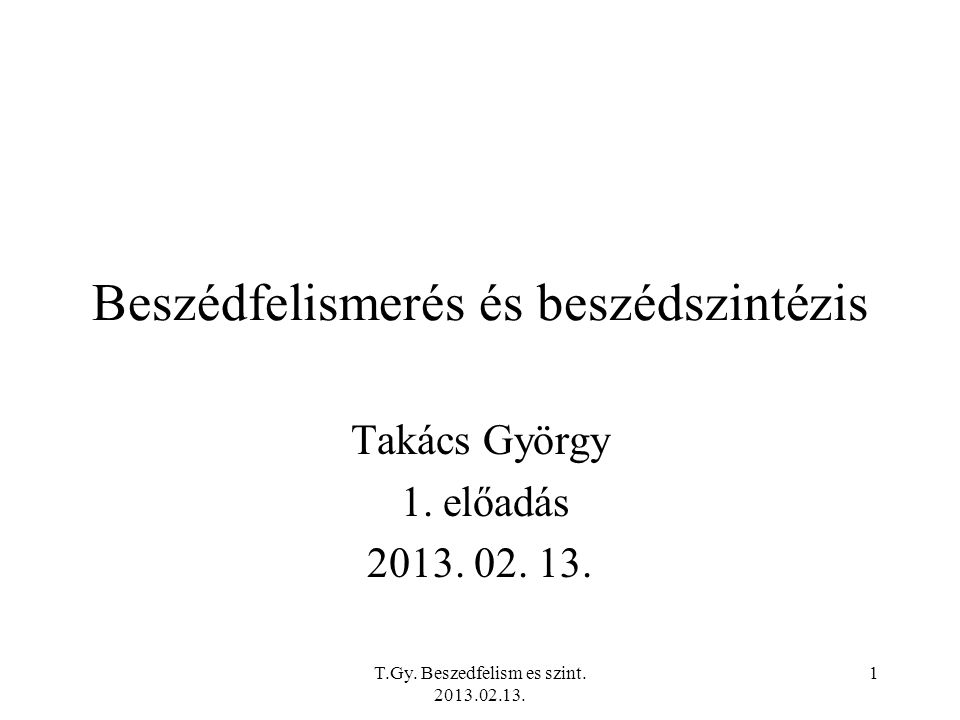 T.Gy. Beszedfelism es szint. 2013.02.13. 1 Beszédfelismerés és beszédszintézis Takács György 1.