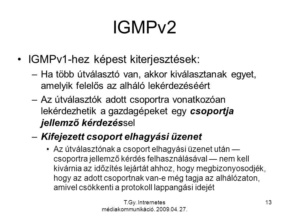 T.Gy. Intrernetes médiakommunikáció. 2009.04. 27. 13 IGMPv2 IGMPv1-hez képest kiterjesztések: –Ha több útválasztó van, akkor kiválasztanak egyet, amel