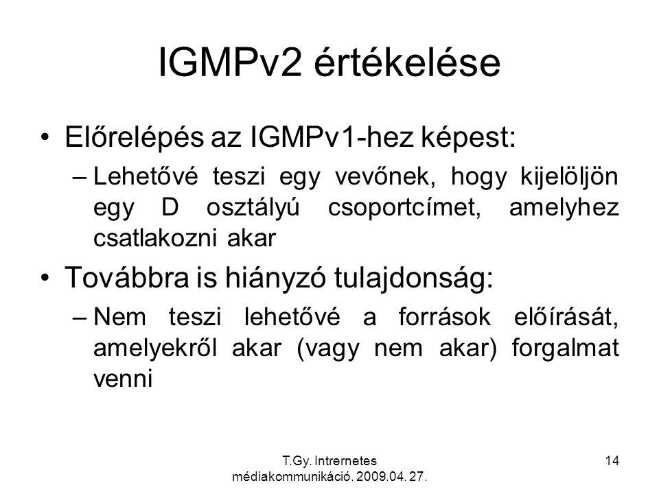 T.Gy. Intrernetes médiakommunikáció. 2009.04. 27. 14 IGMPv2 értékelése Előrelépés az IGMPv1-hez képest: –Lehetővé teszi egy vevőnek, hogy kijelöljön e