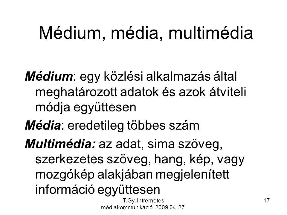 T.Gy. Intrernetes médiakommunikáció. 2009.04. 27. 17 Médium, média, multimédia Médium: egy közlési alkalmazás által meghatározott adatok és azok átvit