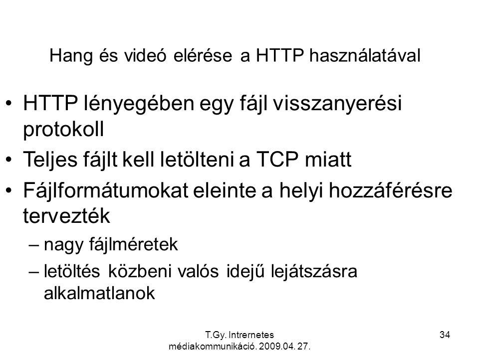 T.Gy. Intrernetes médiakommunikáció. 2009.04. 27. 34 Hang és videó elérése a HTTP használatával HTTP lényegében egy fájl visszanyerési protokoll Telje