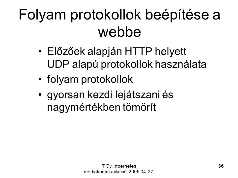 T.Gy. Intrernetes médiakommunikáció. 2009.04. 27. 36 Folyam protokollok beépítése a webbe Előzőek alapján HTTP helyett UDP alapú protokollok használat