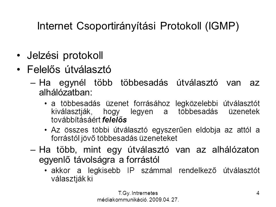 T.Gy. Intrernetes médiakommunikáció. 2009.04. 27. 4 Internet Csoportirányítási Protokoll (IGMP) Jelzési protokoll Felelős útválasztó –Ha egynél több t