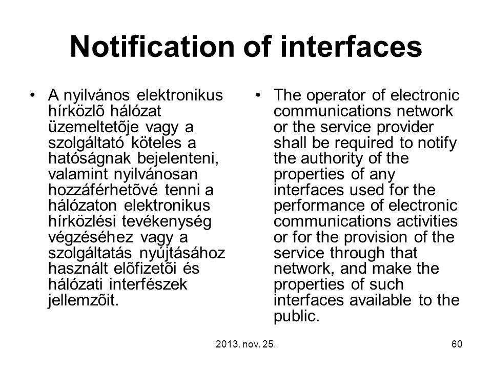 2013. nov. 25.60 Notification of interfaces A nyilvános elektronikus hírközlõ hálózat üzemeltetõje vagy a szolgáltató köteles a hatóságnak bejelenteni