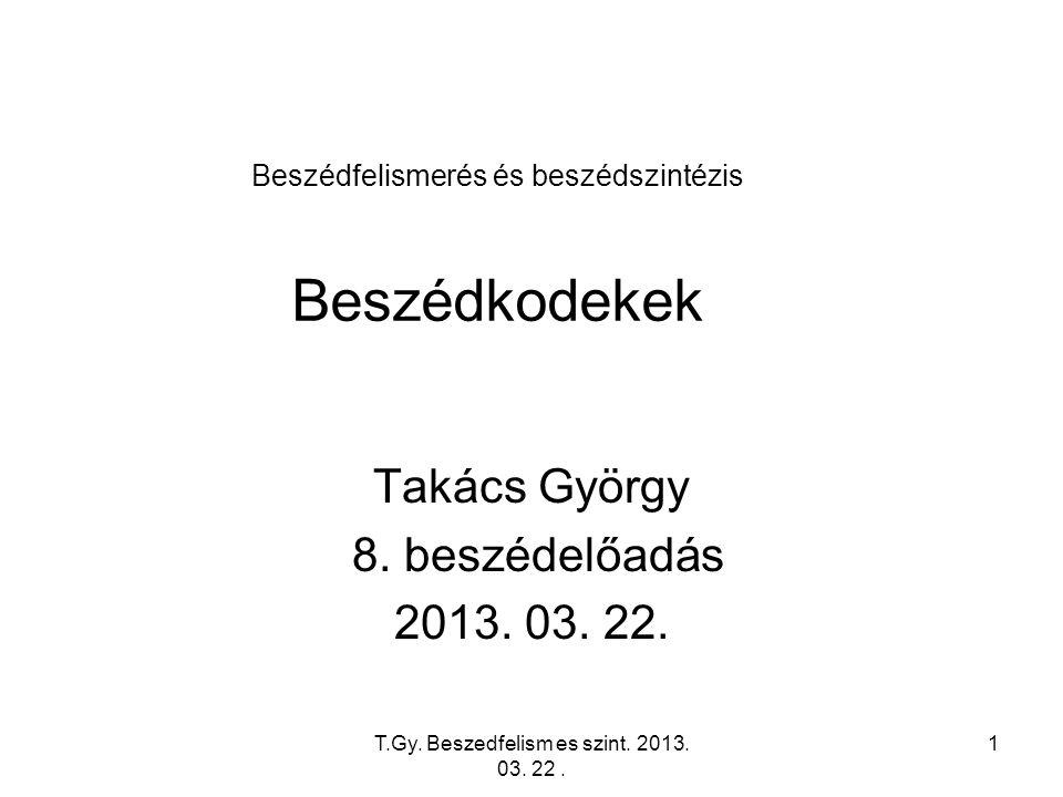 T.Gy. Beszedfelism es szint. 2013. 03. 22. 1 Beszédfelismerés és beszédszintézis Beszédkodekek Takács György 8. beszédelőadás 2013. 03. 22.