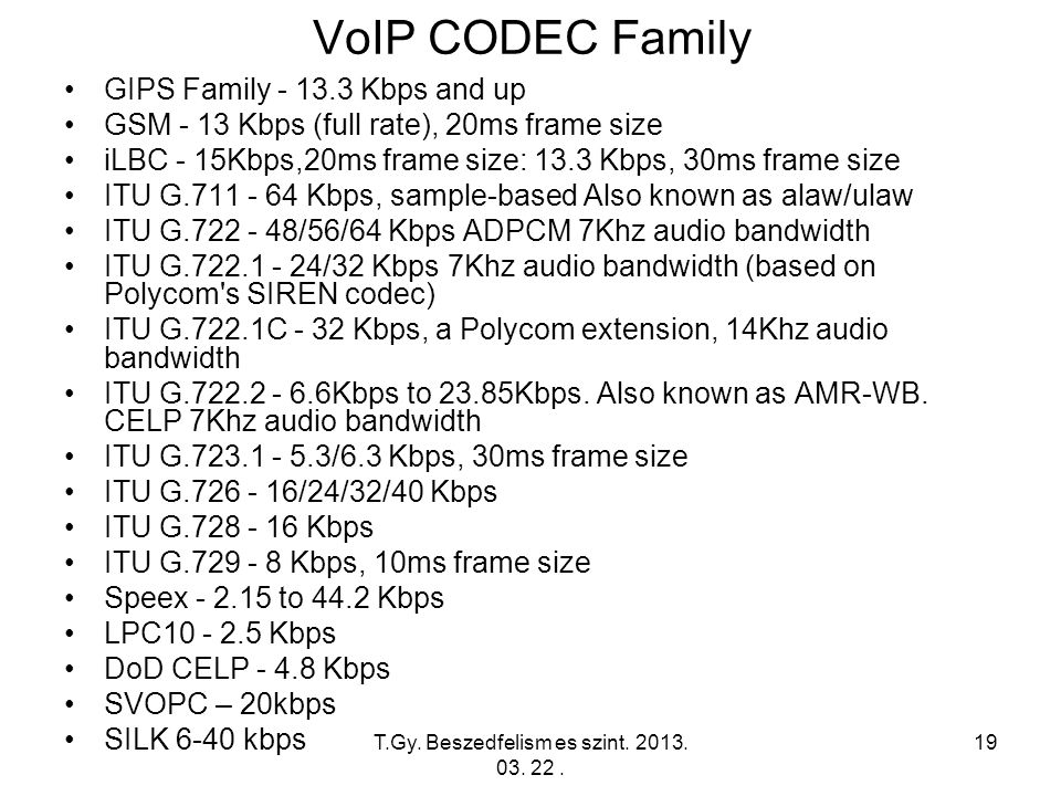 19 VoIP CODEC Family GIPS Family - 13.3 Kbps and up GSM - 13 Kbps (full rate), 20ms frame size iLBC - 15Kbps,20ms frame size: 13.3 Kbps, 30ms frame size ITU G.711 - 64 Kbps, sample-based Also known as alaw/ulaw ITU G.722 - 48/56/64 Kbps ADPCM 7Khz audio bandwidth ITU G.722.1 - 24/32 Kbps 7Khz audio bandwidth (based on Polycom s SIREN codec) ITU G.722.1C - 32 Kbps, a Polycom extension, 14Khz audio bandwidth ITU G.722.2 - 6.6Kbps to 23.85Kbps.