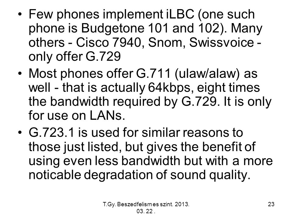 T.Gy. Beszedfelism es szint. 2013. 03. 22. 23 Few phones implement iLBC (one such phone is Budgetone 101 and 102). Many others - Cisco 7940, Snom, Swi