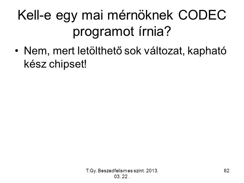 T.Gy. Beszedfelism es szint. 2013. 03. 22. 62 Kell-e egy mai mérnöknek CODEC programot írnia? Nem, mert letölthető sok változat, kapható kész chipset!