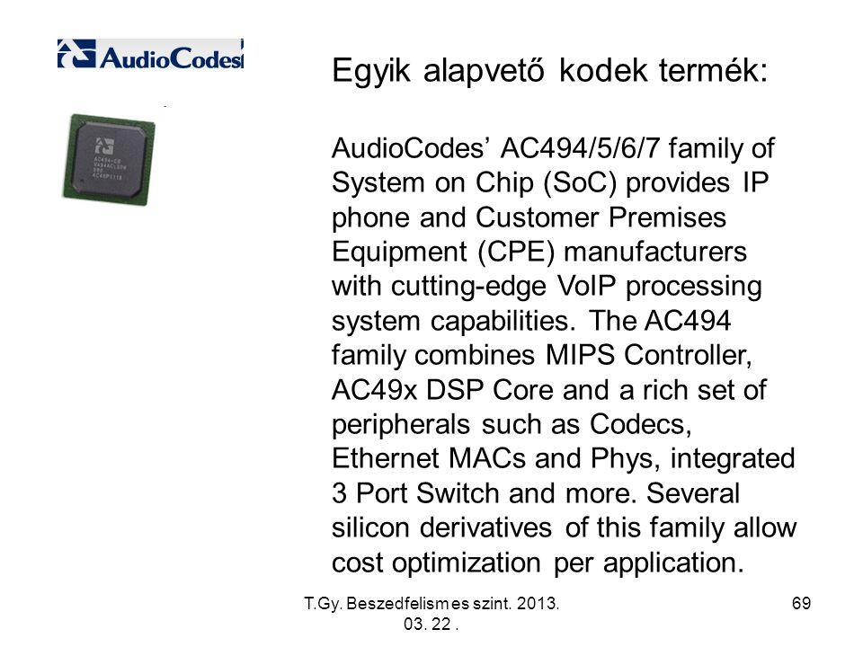 T.Gy. Beszedfelism es szint. 2013. 03. 22. 69 Egyik alapvető kodek termék: AudioCodes' AC494/5/6/7 family of System on Chip (SoC) provides IP phone an