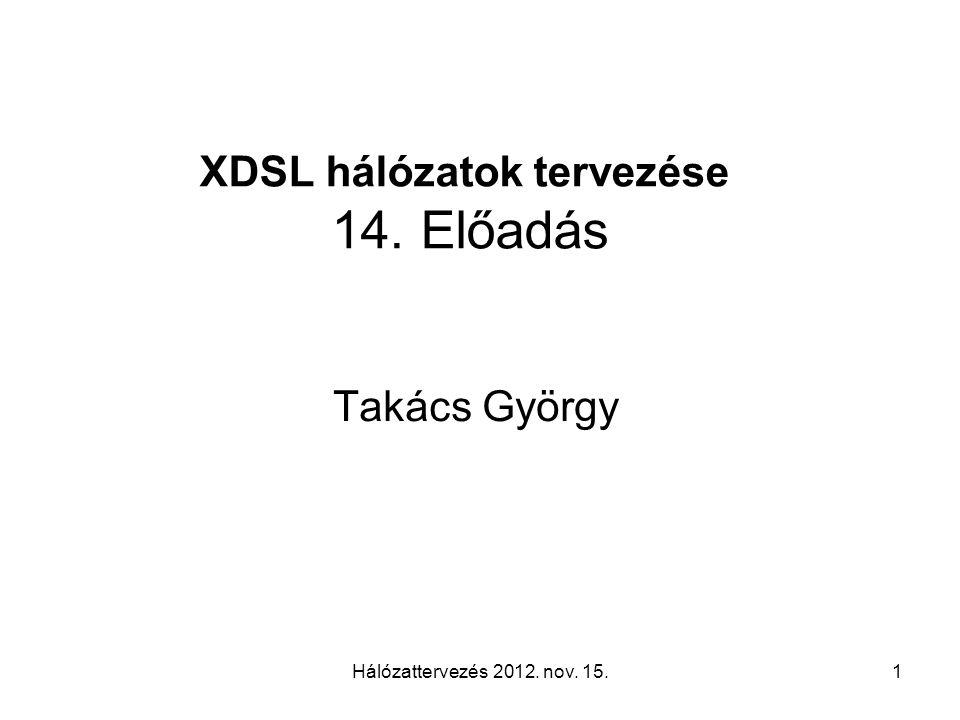 Hálózattervezés 2012. nov. 15.1 XDSL hálózatok tervezése 14. Előadás Takács György