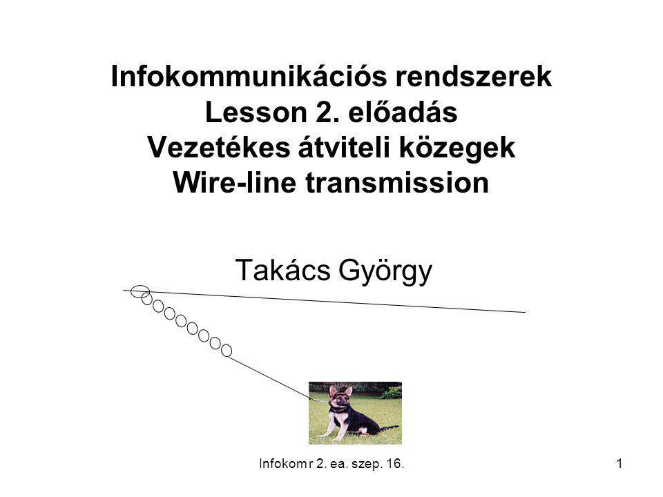 1 Infokommunikációs rendszerek Lesson 2. előadás Vezetékes átviteli közegek Wire-line transmission Takács György Infokom r 2. ea. szep. 16.