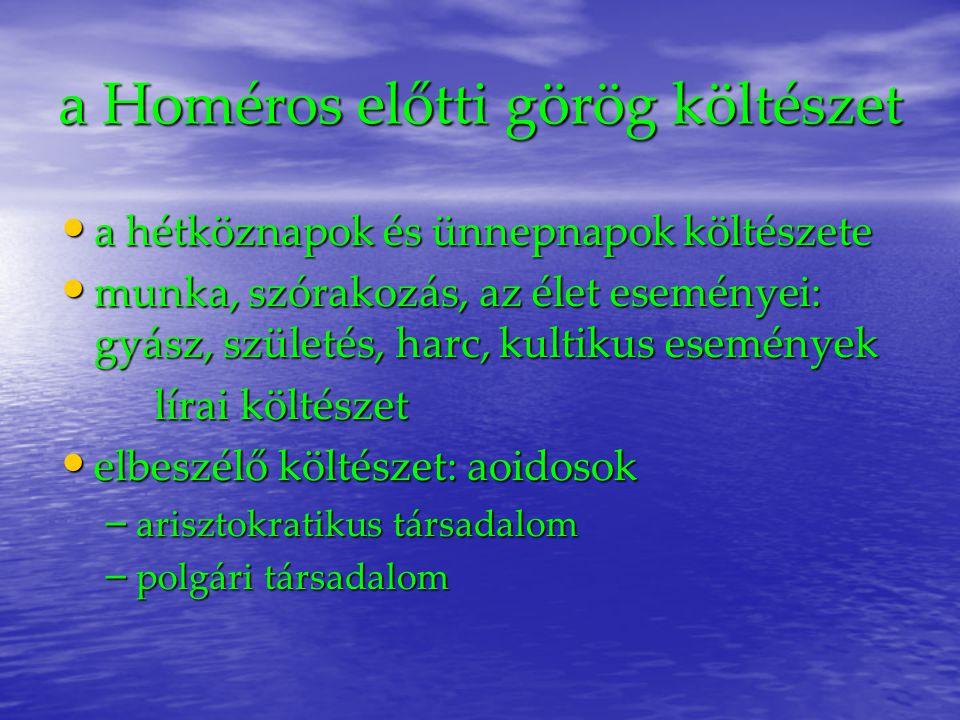 a Homéros előtti görög költészet a hétköznapok és ünnepnapok költészete a hétköznapok és ünnepnapok költészete munka, szórakozás, az élet eseményei: gyász, születés, harc, kultikus események munka, szórakozás, az élet eseményei: gyász, születés, harc, kultikus események lírai költészet elbeszélő költészet: aoidosok elbeszélő költészet: aoidosok – arisztokratikus társadalom – polgári társadalom