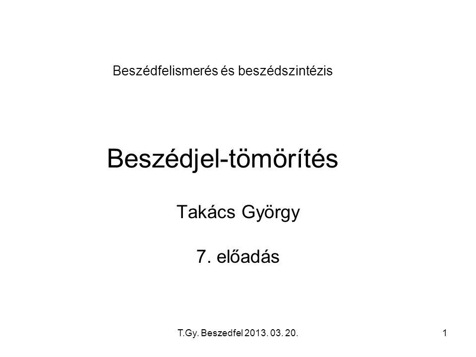 T.Gy. Beszedfel 2013. 03. 20.1 Beszédfelismerés és beszédszintézis Beszédjel-tömörítés Takács György 7. előadás
