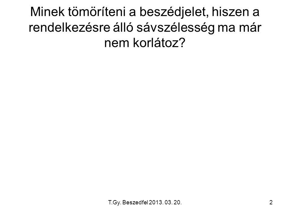 T.Gy. Beszedfel 2013. 03. 20.2 Minek tömöríteni a beszédjelet, hiszen a rendelkezésre álló sávszélesség ma már nem korlátoz?