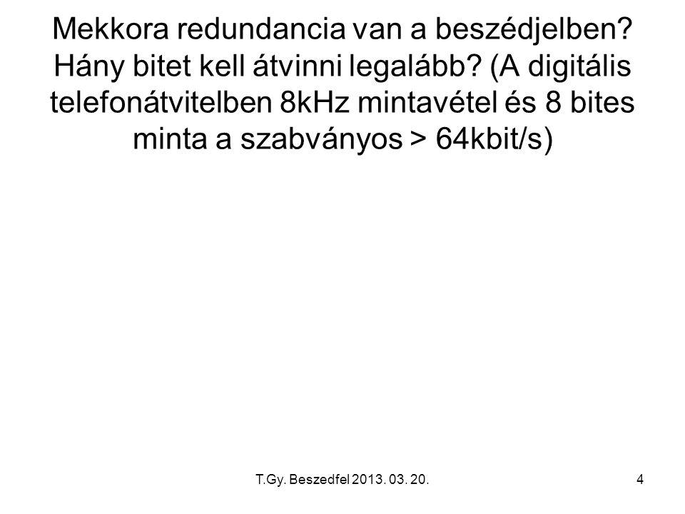 T.Gy. Beszedfel 2013. 03. 20.4 Mekkora redundancia van a beszédjelben? Hány bitet kell átvinni legalább? (A digitális telefonátvitelben 8kHz mintavéte