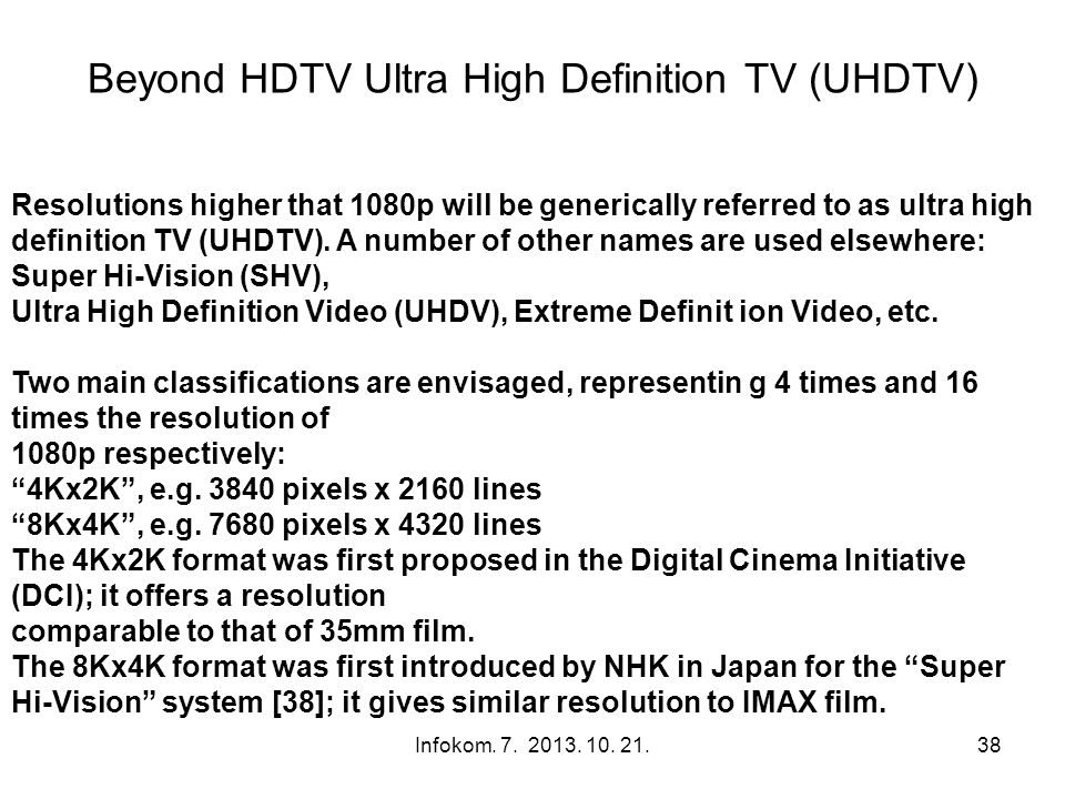 Beyond HDTV Ultra High Definition TV (UHDTV) Infokom. 7. 2013. 10. 21.38 Resolutions higher that 1080p will be generically referred to as ultra high d