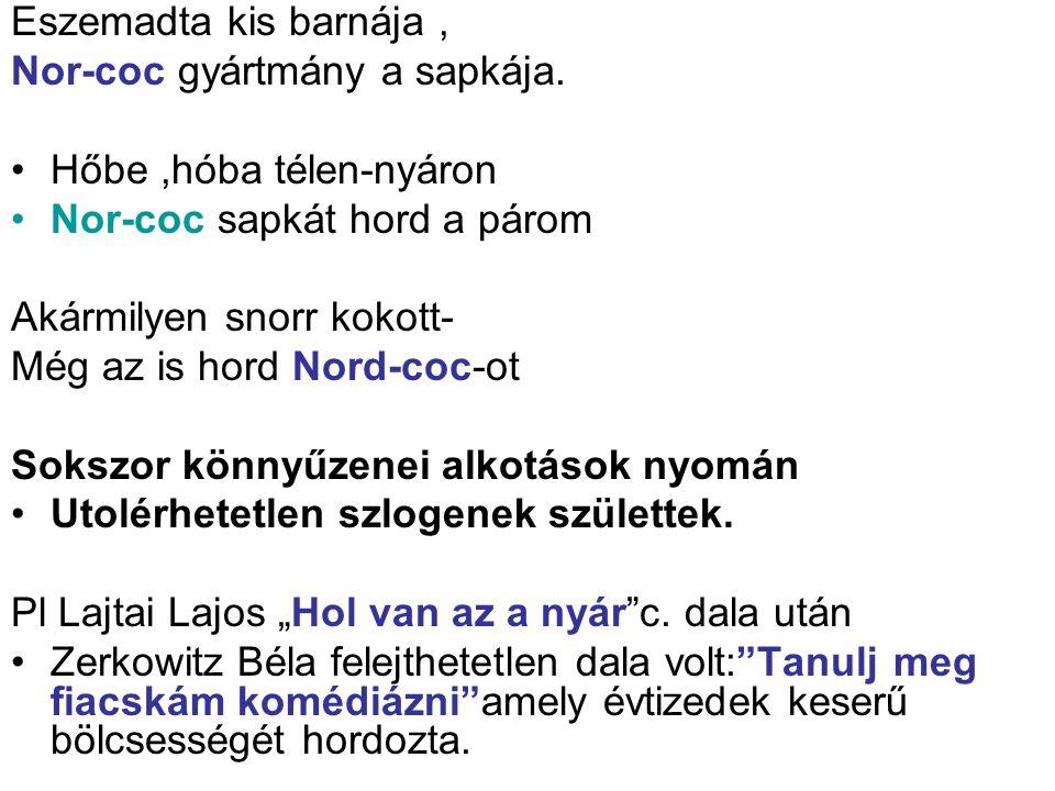 Eszemadta kis barnája, Nor-coc gyártmány a sapkája. Hőbe,hóba télen-nyáron Nor-coc sapkát hord a párom Akármilyen snorr kokott- Még az is hord Nord-co