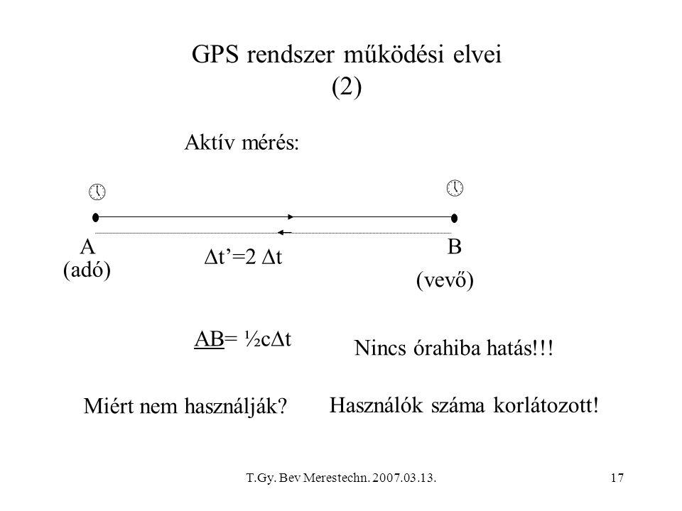 T.Gy. Bev Merestechn. 2007.03.13.17 GPS rendszer működési elvei (2) AB    t'=2  t Aktív mérés: AB= ½c  t (adó) (vevő) Nincs órahiba hatás!!! Miér