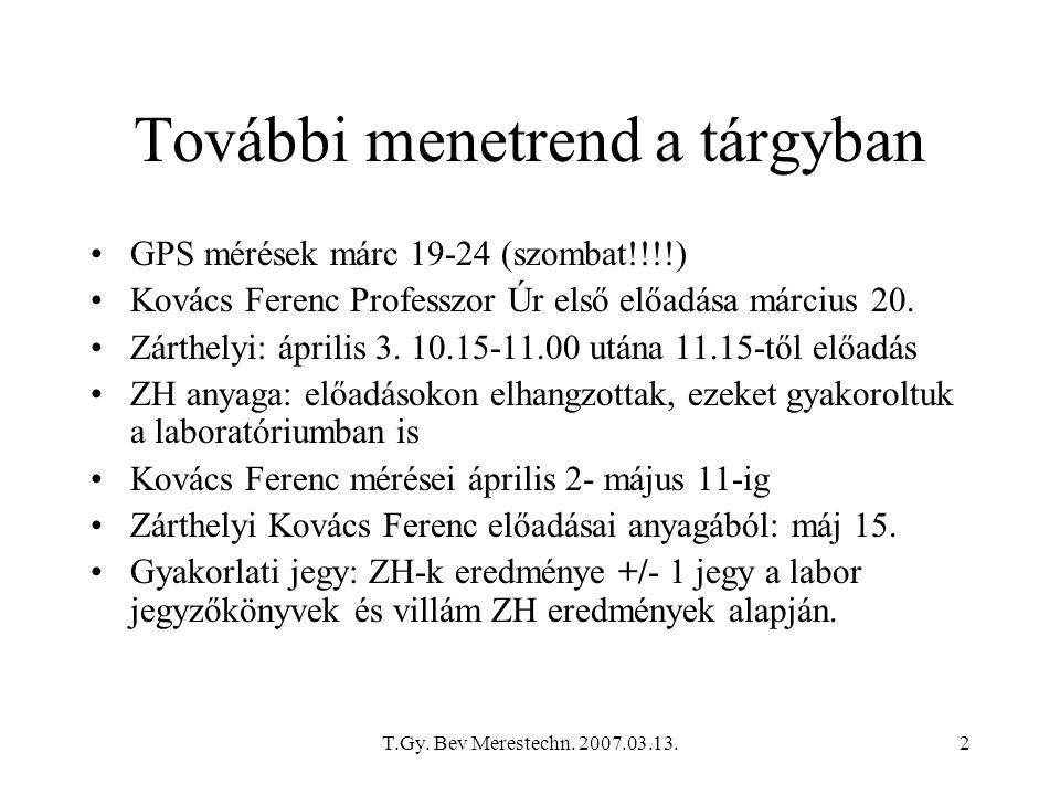 T.Gy. Bev Merestechn. 2007.03.13.2 További menetrend a tárgyban GPS mérések márc 19-24 (szombat!!!!) Kovács Ferenc Professzor Úr első előadása március